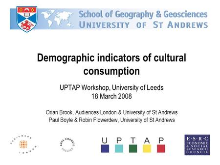 Demographic indicators of cultural consumption UPTAP Workshop, University of Leeds 18 March 2008 Orian Brook, Audiences London & University of St Andrews.