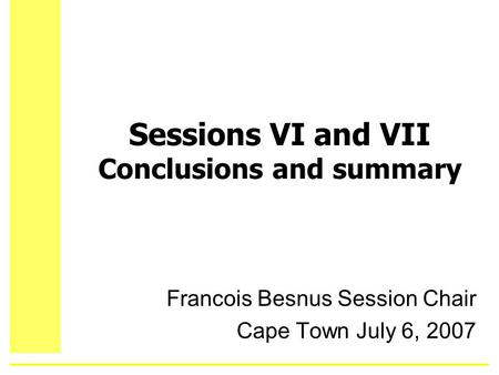 Sessions VI and VII Conclusions and summary Francois Besnus Session Chair Cape Town July 6, 2007.