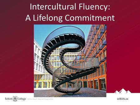 Intercultural Fluency: A Lifelong Commitment. Selkirk College Context 300 % increase in international enrolments in 3 years enrolments across campuses.