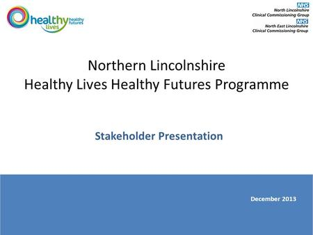 Northern Lincolnshire Healthy Lives Healthy Futures Programme Stakeholder Presentation December 2013.