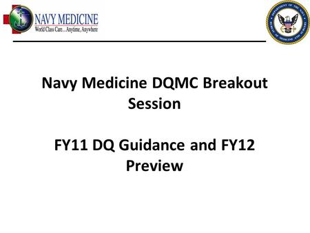 2010 UBO/UBU Conference Navy Medicine DQMC Breakout Session FY11 DQ Guidance and FY12 Preview.