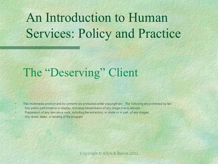 "Copyright © Allyn & Bacon 2002 An Introduction to Human Services: Policy and Practice The ""Deserving"" Client §This multimedia product and its contents."