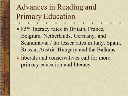Advances in Reading and Primary Education 85% literacy rates in Britain, France, Belgium, Netherlands, Germany, and Scandinavia / far lesser rates in Italy,