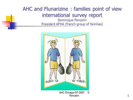 AHC Chicago-07-2007 D Poncelin1 AHC and Flunarizine : families point of view international survey report Dominique Poncelin President AFHA (french group.