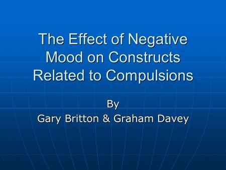 The Effect of Negative Mood on Constructs Related to Compulsions By Gary Britton & Graham Davey.