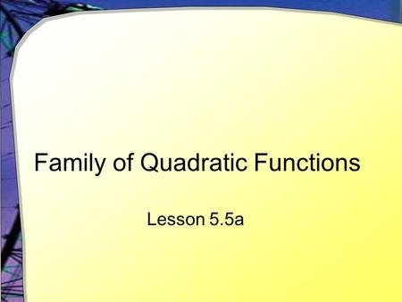Family of Quadratic Functions Lesson 5.5a. General Form Quadratic functions have the standard form y = ax 2 + bx + c  a, b, and c are constants  a ≠
