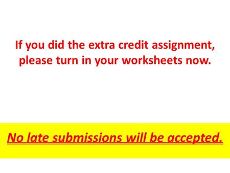 If you did the extra credit assignment, please turn in your worksheets now. No late submissions will be accepted.
