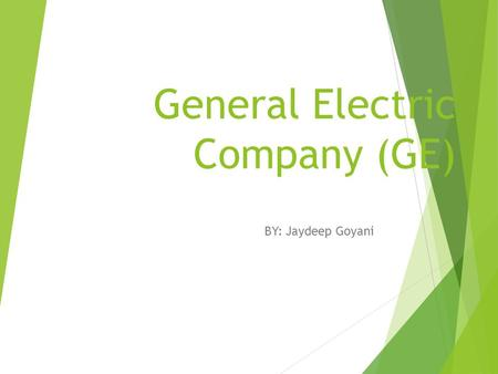 General Electric Company (GE) BY: Jaydeep Goyani.