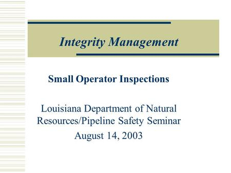 Integrity Management Small Operator Inspections Louisiana Department of Natural Resources/Pipeline Safety Seminar August 14, 2003.