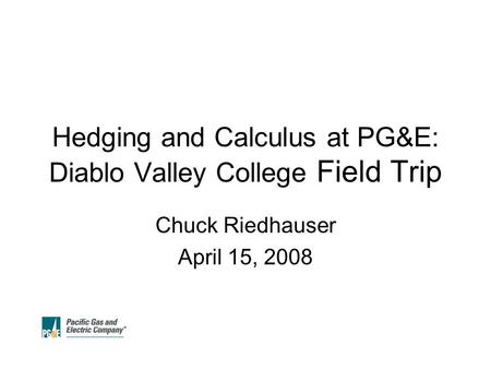 Hedging and Calculus at PG&E: Diablo Valley College Field Trip Chuck Riedhauser April 15, 2008.