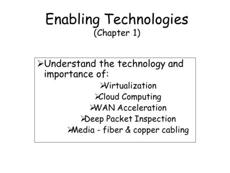 Enabling Technologies (Chapter 1)  Understand the technology and importance of:  Virtualization  Cloud Computing  WAN Acceleration  Deep Packet Inspection.