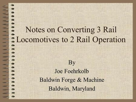 Notes on Converting 3 Rail Locomotives to 2 Rail Operation By Joe Foehrkolb Baldwin Forge & Machine Baldwin, Maryland.