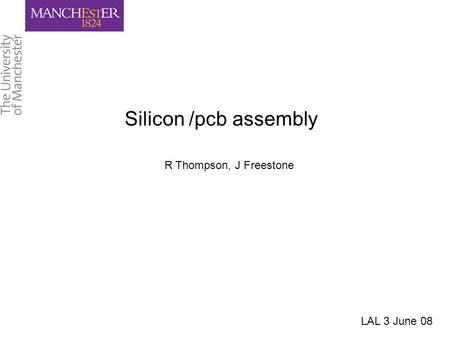 Silicon /pcb assembly R Thompson, J Freestone LAL 3 June 08.