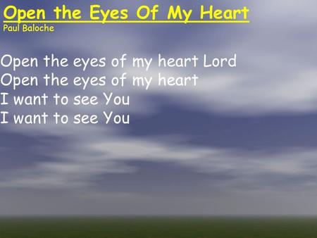 Open the Eyes Of My Heart Paul Baloche Open the eyes of my heart Lord Open the eyes of my heart I want to see You.