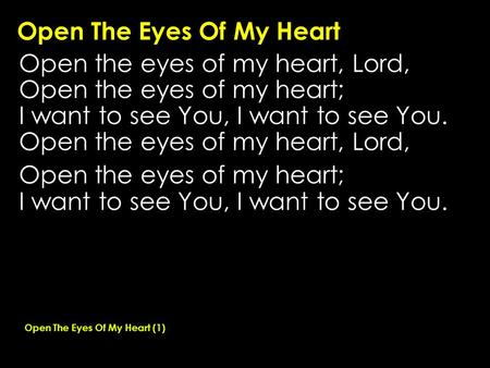 Open The Eyes Of My Heart Open the eyes of my heart, Lord, Open the eyes of my heart; I want to see You, I want to see You. Open the eyes of my heart,