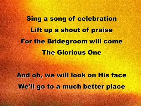 Sing a song of celebration Lift up a shout of praise For the Bridegroom will come The Glorious One And oh, we will look on His face We'll go to a much.