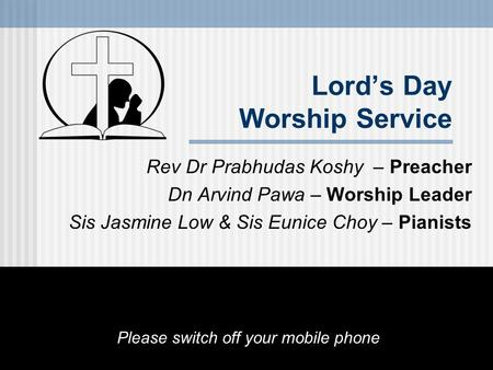 Lord's Day Worship Service Rev Dr Prabhudas Koshy – Preacher Dn Arvind Pawa – Worship Leader Sis Jasmine Low & Sis Eunice Choy – Pianists Please switch.