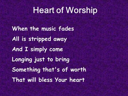 Heart of Worship When the music fades All is stripped away And I simply come Longing just to bring Something that's of worth That will bless Your heart.