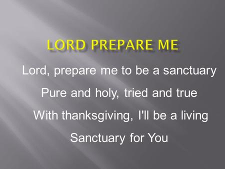 Lord, prepare me to be a sanctuary Pure and holy, tried and true With thanksgiving, I'll be a living Sanctuary for You.