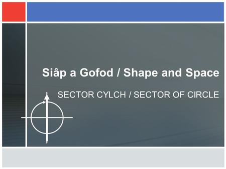 Siâp a Gofod / Shape and Space SECTOR CYLCH / SECTOR OF CIRCLE.