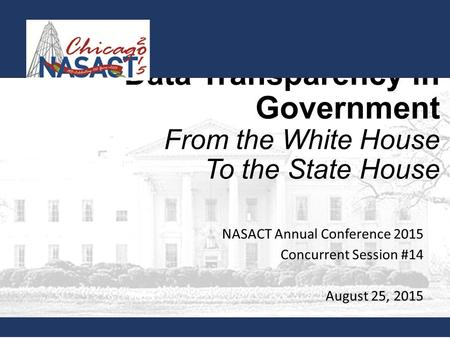 Data Transparency in Government From the White House To the State House NASACT Annual Conference 2015 Concurrent Session #14 August 25, 2015.