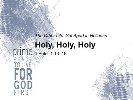 The Other Life: Set Apart in Holiness Holy, Holy, Holy 1 Peter 1:13–16.