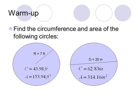 Warm-up Find the circumference and area of the following circles: R = 7 ft D = 20 in.