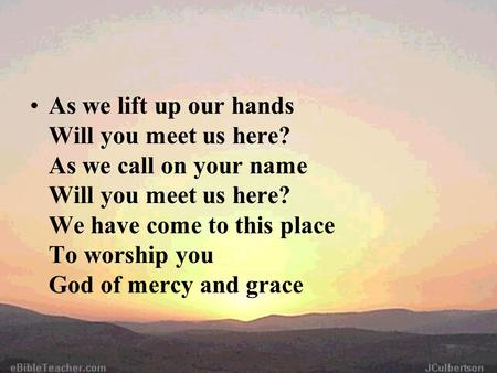 As we lift up our hands Will you meet us here? As we call on your name Will you meet us here? We have come to this place To worship you God of mercy and.