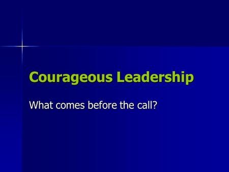 Courageous Leadership What comes before the call?.