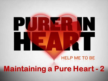 Maintaining a Pure Heart - 2. Previously Having discussed: What a pure heart is Qualities of a pure heart Dangers to the pure heart Today we continue.