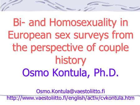 Bi- and Homosexuality in European sex surveys from the perspective of couple history Osmo Kontula, Ph.D.