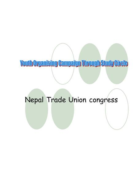 Nepal Trade Union congress. SUMMAY PROJECT OUTLINE (SPROUT) Project TitleYouth Organizing Campaign through study circle Tentative DurationOne year Starting.