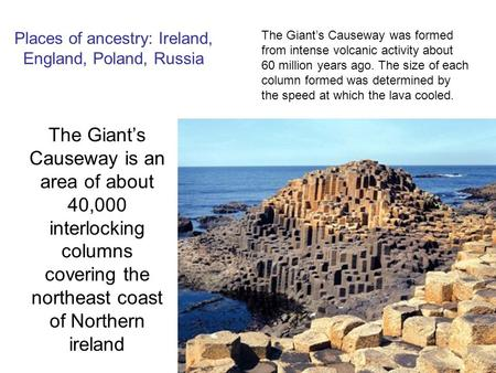 Places of ancestry: Ireland, England, Poland, Russia The Giant's Causeway is an area of about 40,000 interlocking columns covering the northeast coast.