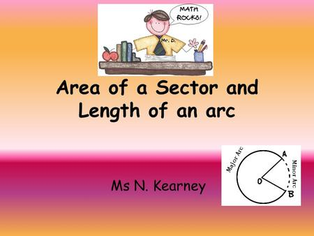 Area of a Sector and Length of an arc Ms N. Kearney.