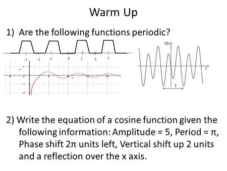 Warm Up 1)Are the following functions periodic? 2) Write the equation of a cosine function given the following information: Amplitude = 5, Period = π,