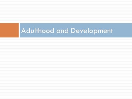 Adulthood and Development. EMERGING ADULTHOOD BODY, MIND, AND SOCIAL WORLD.