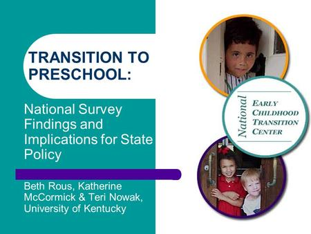 TRANSITION TO PRESCHOOL: National Survey Findings and Implications for State Policy Beth Rous, Katherine McCormick & Teri Nowak, University of Kentucky.