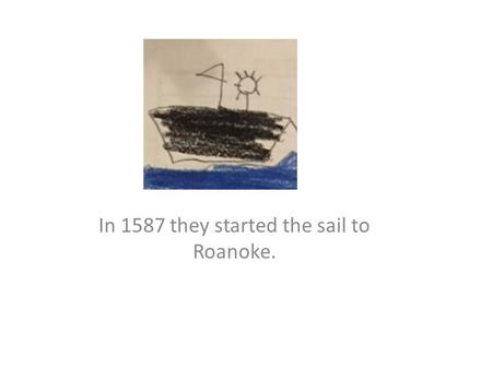 In 1587 they started the sail to Roanoke.. They landed on Roanoke from the long sail.