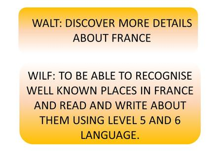 WALT: DISCOVER MORE DETAILS ABOUT FRANCE WILF: TO BE ABLE TO RECOGNISE WELL KNOWN PLACES IN FRANCE AND READ AND WRITE ABOUT THEM USING LEVEL 5 AND 6 LANGUAGE.