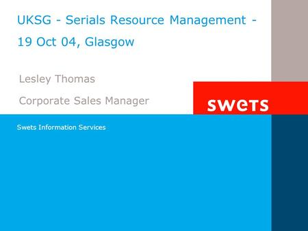 Swets Information Services UKSG - Serials Resource Management - 19 Oct 04, Glasgow Lesley Thomas Corporate Sales Manager.