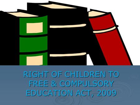 RIGHT OF CHILDREN TO FREE & COMPULSORY EDUCATION ACT, 2009.