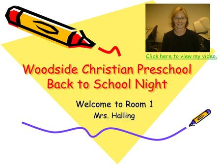 Woodside Christian Preschool Back to School Night Welcome to Room 1 Mrs. Halling Click here to view my video.