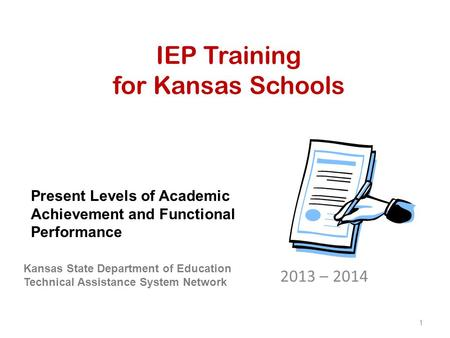 IEP Training for Kansas Schools 2013 – 2014 Kansas State Department of Education Technical Assistance System Network Present Levels of Academic Achievement.