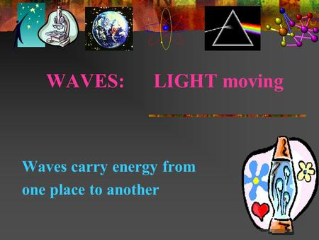 WAVES: LIGHT moving Waves carry energy from one place to another.