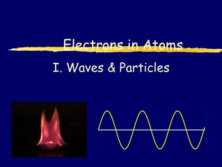 I. Waves & Particles Electrons in Atoms. A. Waves  Wavelength ( ) - length of 1 complete wave  Frequency ( ) - # of waves that pass a point during a.