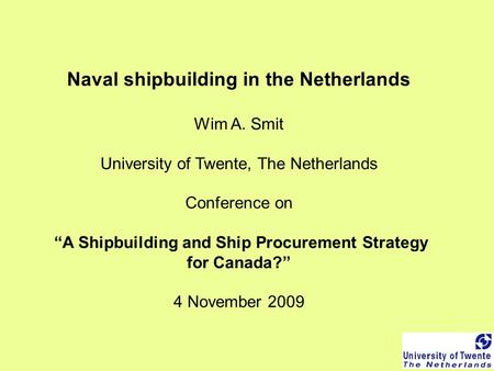 "Naval shipbuilding in the Netherlands Wim A. Smit University of Twente, The Netherlands Conference on ""A Shipbuilding and Ship Procurement Strategy for."