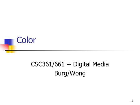 1 Color CSC361/661 -- Digital Media Burg/Wong. 2 Color Light is electromagnetic energy in the 400- to 700 nanometer wavelength part of the spectrum, perceived.