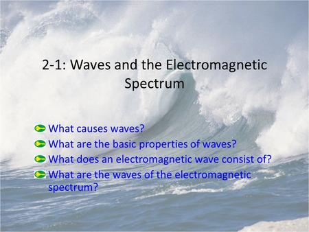 2-1: Waves and the Electromagnetic Spectrum What causes waves? What are the basic properties of waves? What does an electromagnetic wave consist of? What.
