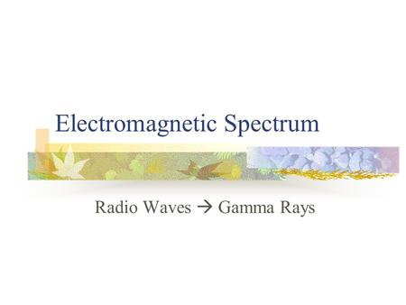 Electromagnetic Spectrum Radio Waves  Gamma Rays.