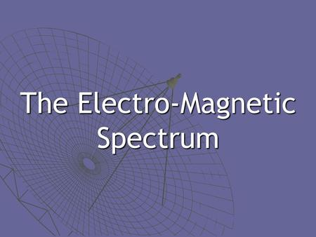 The Electro-Magnetic Spectrum. Light Properties  Have properties of waves… Crests & troughsCrests & troughs Reflect & refract (bend)Reflect & refract.